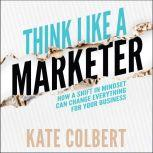 Think Like a Marketer How a Shift in Mindset Can Change Everything for Your Business, Kate Colbert