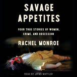Savage Appetites Four True Stories of Women, Crime, and Obsession, Rachel Monroe