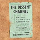 The Dissent Channel American Diplomacy in a Dishonest Age, Elizabeth Shackelford