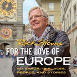For the Love of Europe My Favorite Places, People, and Stories, Rick Steves