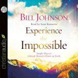 Experience the Impossible Simple Ways to Unleash Heaven's Power on Earth, Bill Johnson