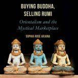 Buying Buddha, Selling Rumi Orientalism and the Mystical Marketplace, Sophia Rose Arjana