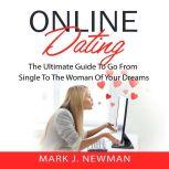 Online Dating: The Ultimate Guide To Go From Single To The Woman Of Your Dreams, Mark J. Newman