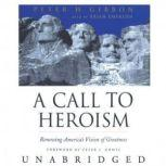 A Call to Heroism Renewing America's Vision of Greatness, Peter H. Gibbon