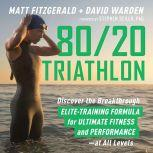 80/20 Triathlon Discover the Breakthrough Elite-Training Formula for Ultimate Fitness and Performance at All Levels, Matt Fitzgerald