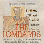 Lombards, The: The History and Legacy of the Germanic Group that Dominated Italy after the Fall of Rome, Charles River Editors