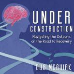 Under Construction Navigating the Detours on the Road to Recovery, Dug McGuirk