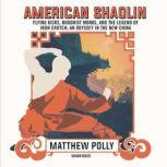 American Shaolin Flying Kicks, Buddhist Monks, and the Legend of Iron Crotch; An Odyssey in the New China, Matthew Polly