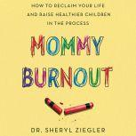 Mommy Burnout How to Reclaim Your Life and Raise Healthier Children in the Process, Dr. Sheryl G. Ziegler