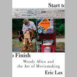 Start to Finish Woody Allen and the Art of Moviemaking, Eric Lax