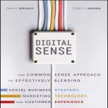 Digital Sense The Common Sense Approach to Effectively Blending Social Business Strategy, Marketing Technology, and Customer Experience, Travis Wright