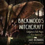 Backwoods Witchcraft Conjure & Folk Magic from Appalachia, Jake Richards