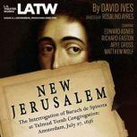 New Jerusalem: The Interrogation of Baruch de Spinoza at Talmud Torah Congregation: Amsterdam, July 27, 1656, David Ives