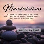 Manifestations: The Complete Guide on the Art of Manifesting, Learn Useful Tips and Tricks to Effectively Manifest Your Goals and Dreams into Reality, Sampson Manor