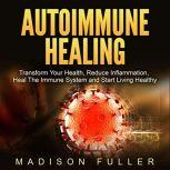 Autoimmune Healing Transform Your Health, Reduce Inflammation, Heal The Immune System and Start Living Healthy, Madison Fuller