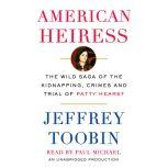 American Heiress The Wild Saga of the Kidnapping, Crimes and Trial of Patty Hearst, Jeffrey Toobin
