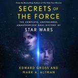 Secrets of the Force The Complete, Uncensored, Unauthorized Oral History of Star Wars, Edward Gross