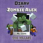 Diary of a Minecraft Zombie Alex Book 6: The Village (An Unofficial Minecraft Diary Book), MC Steve