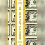 The CEO Pay Machine How it Trashes America and How to Stop it, Steven Clifford