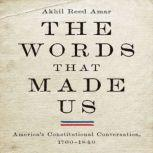 The Words That Made Us America's Constitutional Conversation, 1760-1840, Akhil Reed Amar