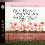 What Happens When Women Say Yes to God Experiencing Life in Extraordinary Ways, Lysa TerKeurst