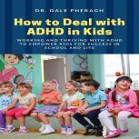 How to Deal with ADHD in Kids: Working and Thriving with ADHD to Empower Kids for Success in School and Life, Dr. Dale Pheragh