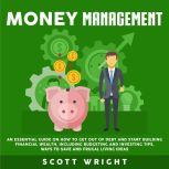 Money Management: An Essential Guide on How to Get out of Debt and Start Building Financial Wealth, Including Budgeting and Investing Tips, Ways to Save and Frugal Living Ideas, Scott Wright