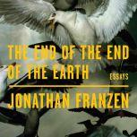The End of the End of the Earth Essays, Jonathan Franzen