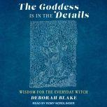 The Goddess Is in the Details Wisdom for the Everyday Witch, Deborah Blake