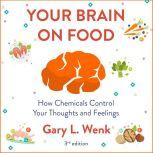 Your Brain on Food How Chemicals Control Your Thoughts and Feelings 3rd Edition, Gary Wenk
