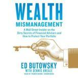 Wealth Mismanagement A Wall Street Insider on the Dirty Secrets of Financial Advisers and How to Protect Your Portfolio, Ed Butowsky