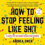 How to Stop Feeling Like Sh*t 14 Habits that Are Holding You Back from Happiness, Andrea Owen