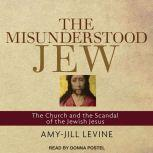 The Misunderstood Jew The Church and the Scandal of the Jewish Jesus, Amy-Jill Levine
