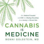 Cannabis Is Medicine How Medical Cannabis and CBD Are Healing Everything from Anxiety to Chronic Pain, Bonni Goldstein