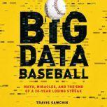 Big Data Baseball Math, Miracles, and the End of a 20-Year Losing Streak, Travis Sawchik