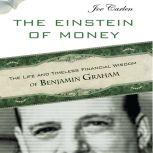 The Einstein of Money The Life and Timeless Financial Wisdom of Benjamin Graham, Joe Carlen