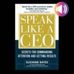 Speak Like a CEO: Secrets for Commanding Attention and Getting Results Secrets for Communicating Attention and Getting Results, Suzanne Bates
