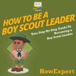 How To Be A Boy Scout Leader Your Step-By-Step Guide To Becoming a Boy Scout Leader, HowExpert