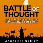 Battle Of Thought Fight For Understanding Compassion and Compromise, Annheete Oakley