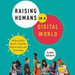 Raising Humans in a Digital World Helping Kids Build a Healthy Relationship with Technology, Diana Graber