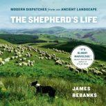 The Shepherd's Life Modern Dispatches from an Ancient Landscape, James Rebanks