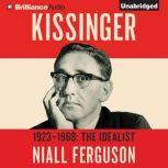 Kissinger: Volume I The Idealist, 1923-1968, Niall Ferguson
