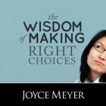 The Wisdom of Making Right Choices Trusting God to Lead You, Joyce Meyer