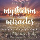 A Course in Mysticism and Miracles Begin Your Spiritual Adventure, PhD Mundy