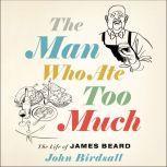 The Man Who Ate Too Much The Life of James Beard, John Birdsall