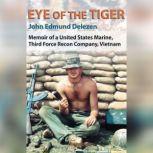 Eye of the Tiger Memoir of a United States Marine, Third Force Recon Company, Vietnam, John Edmund Delezen