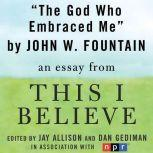 "The God Who Embraced Me A ""This I Believe"" Essay, John W. Fountain"