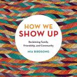 How We Show Up Reclaiming Family, Friendship, and Community, Mia Birdsong