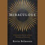 Miraculous A Fascinating History of Signs, Wonders, and Miracles, Kevin Belmonte