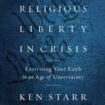 Religious Liberty in Crisis Exercising Your Faith in an Age of Uncertainty, Ken Starr